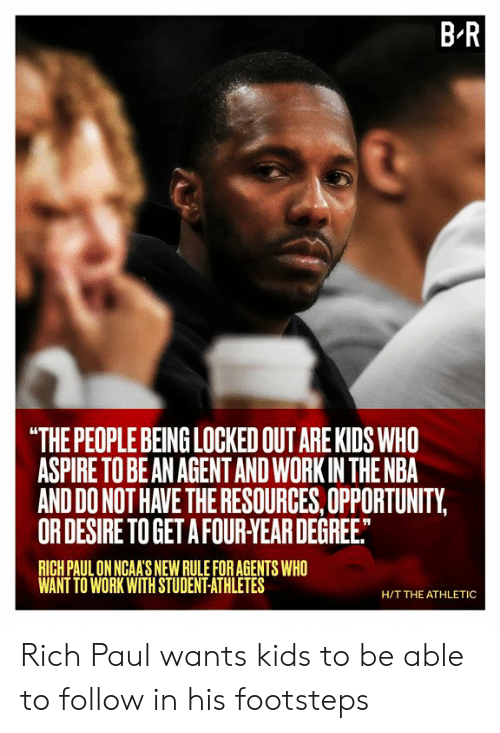 "H T: B R  ""THE PEOPLE BEING LOCKED OUT ARE KIDS WHO  ASPIRE TO BE AN AGENTAND WORK IN THE NBA  AND DO NOT HAVE THE RESOURCES, OPPORTUNITY,  OR DESIRE TO GET A FOUR-YEAR DEGREE.  RICH PAUL ON NGAA'S NEW RULE FOR AGENTS WHO  WANT TO WORK WITH STUDENT-ATHLETES  H/T THE ATHLETIC Rich Paul wants kids to be able to follow in his footsteps"