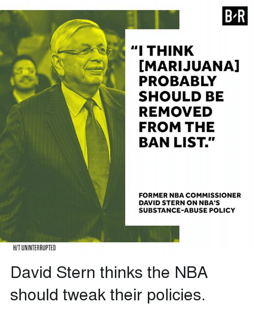 """Nba, Marijuana, and Policy: B-R  """" THINK  [MARIJUANA]  PROBABLY  SHOULD BE  REMOVED  FROM THE  BAN LIST.""""  FORMER NBA COMMISSIONER  DAVID STERN ON NBA'S  SUBSTANCE-ABUSE POLICY  H/T UNINTERRUPTED David Stern thinks the NBA should tweak their policies."""