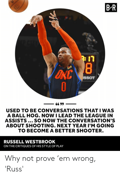 Russell Westbrook: B R  USED TO BE CONVERSATIONS THAT I WAS  A BALL HOG. NOW I LEAD THE LEAGUE IN  ASSISTS... SO NOW THE CONVERSATION'S  ABOUT SHOOTING. NEXT YEAR I'M GOING  TO BECOME A BETTER SHOOTER.  RUSSELL WESTBROOK  ON THE CRITIQUES OF HIS STYLE OF PLAY Why not prove 'em wrong, 'Russ'