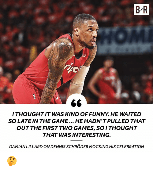 mocking: B R  ZE  I THOUGHTIT WAS KIND OFFUNNY. HE WAITED  SO LATE IN THE GAME... HE HADN'T PULLED THAT  OUT THE FIRST TWO GAMES, SO ITHOUGHT  THAT WAS INTERESTING.  DAMIANLILLARD ON DENNIS SCHRÖDER MOCKING HIS CELEBRATION 🤔
