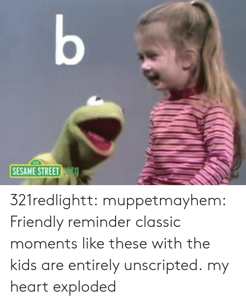 sesame: b  SESAME STREET TO 321redlightt: muppetmayhem:  Friendly reminder classic moments like these with the kids are entirely unscripted.  my heart exploded