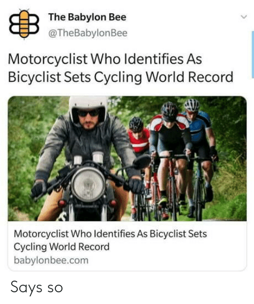 Sets: B  The Babylon Bee  @TheBabylonBee  Motorcyclist Who Identifies As  Bicyclist Sets Cycling World Record  Motorcyclist Who Identifies As Bicyclist Sets  Cycling World Record  babylonbee.com Says so