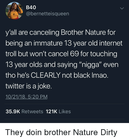 """immature: B40  @bernetteisqueen  y'all are canceling Brother Nature for  being an immature 13 year old internet  troll but won't cancel 69 for touching  13 year olds and saving """"nigaa"""" even  tho he's CLEARLY not black Imao  twitter is a joke  10/21/18,_5:20 PM  35.9K Retweets 121K Likes They doin brother Nature Dirty"""