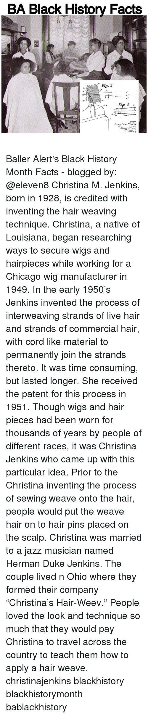 "nativism: BA Black History Facts  MO  4A  15  INVENT  Christina M Jen.  BY Baller Alert's Black History Month Facts - blogged by: @eleven8 Christina M. Jenkins, born in 1928, is credited with inventing the hair weaving technique. Christina, a native of Louisiana, began researching ways to secure wigs and hairpieces while working for a Chicago wig manufacturer in 1949. In the early 1950's Jenkins invented the process of interweaving strands of live hair and strands of commercial hair, with cord like material to permanently join the strands thereto. It was time consuming, but lasted longer. She received the patent for this process in 1951. Though wigs and hair pieces had been worn for thousands of years by people of different races, it was Christina Jenkins who came up with this particular idea. Prior to the Christina inventing the process of sewing weave onto the hair, people would put the weave hair on to hair pins placed on the scalp. Christina was married to a jazz musician named Herman Duke Jenkins. The couple lived n Ohio where they formed their company ""Christina's Hair-Weev."" People loved the look and technique so much that they would pay Christina to travel across the country to teach them how to apply a hair weave. christinajenkins blackhistory blackhistorymonth bablackhistory"
