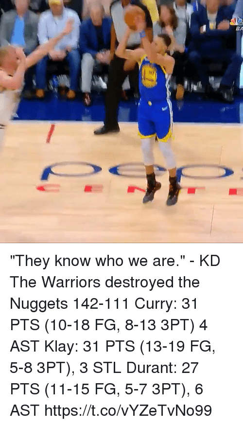 """Memes, Warriors, and 🤖: BA  iu """"They know who we are."""" - KD  The Warriors destroyed the Nuggets 142-111 Curry: 31 PTS (10-18 FG, 8-13 3PT) 4 AST Klay: 31 PTS (13-19 FG, 5-8 3PT), 3 STL Durant: 27 PTS (11-15 FG, 5-7 3PT), 6 AST  https://t.co/vYZeTvNo99"""