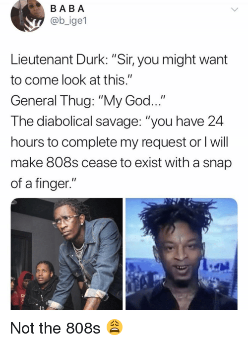 """God, Savage, and Thug: BABA  @b_ige1  Lieutenant Durk:""""Sir, you might want  to come look at this.""""  General Thug: """"My God...""""  The diabolical savage: """"you have 24  hours to complete my request or l will  make 808s cease to exist with a snap  of a finger.""""  R/  TS Not the 808s 😩"""