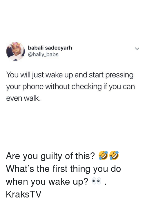 Memes, Phone, and 🤖: babali sadeeyarh  @hally_babs  You will just wake up and start pressing  your phone without checking if you can  even wallk Are you guilty of this? 🤣🤣 What's the first thing you do when you wake up? 👀 . KraksTV