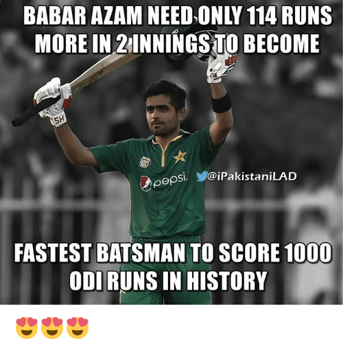 Memes, Pepsi, and 🤖: BABAR ALAM NEED ONLY 114 RUNS  MORE IN TO BECOME  SH  pepsi. @iPakistaniLAD  FASTEST BATSMAN TO SCORE 1000  ODI RUNS IN HISTORY 😍😍😍