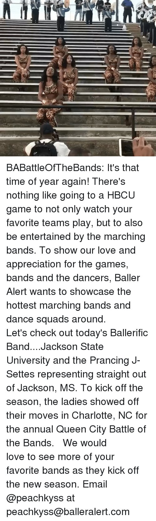 Baller Alert, Love, and Memes: BABattleOfTheBands: It's that time of year again! There's nothing like going to a HBCU game to not only watch your favorite teams play, but to also be entertained by the marching bands. To show our love and appreciation for the games, bands and the dancers, Baller Alert wants to showcase the hottest marching bands and dance squads around. ⠀⠀⠀ ⠀⠀⠀⠀⠀⠀⠀ Let's check out today's Ballerific Band....Jackson State University and the Prancing J-Settes representing straight out of Jackson, MS. To kick off the season, the ladies showed off their moves in Charlotte, NC for the annual Queen City Battle of the Bands. ⠀⠀⠀⠀⠀⠀⠀ ⠀⠀⠀⠀⠀⠀⠀ We would love to see more of your favorite bands as they kick off the new season. Email @peachkyss at peachkyss@balleralert.com