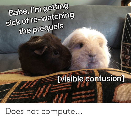Sick, Confusion, and Babe: Babe, I'm getting  sick of re-watching  the prequels  [visible confusion] Does not compute...