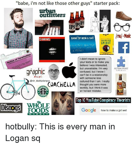 """Conspiracy Theorists: """"babe, i'm not like those other guys"""" starter pack:  outtitters  THE MONEY STORE  İPA  mu/ MIsic  SWANS  BANK OF MOM & DAD  AMERICAN  SPIRIT  Notice of Termination  Notice  I didn't mean to ignore  your texts or to make you  believe I was interested,  but unavailable. I'm very AUTISM SPEAKS  confused, but I know l  can't be in a relationship  with someone less  cultured than I am. I really  thought you were more  worldly, but I think it was  graphic  It's time to lisien  design  @sir_daddydangus  an honest mistake.  OFF  Top 10 YouTube Conspiracy Theorists  WHOLE  DISOS FOODS  Google  how to make a girl wet  MA R K E T hotbully: This is every man in Logan sq"""