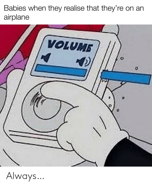 volume: Babies when they realise that they're on an  airplane  VOLUME Always…