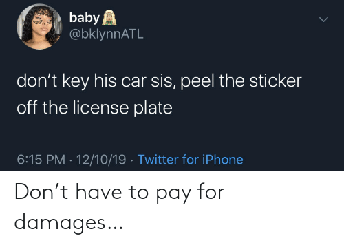license plate: baby A  @bklynnATL  don't key his car sis, peel the sticker  off the license plate  6:15 PM · 12/10/19 · Twitter for iPhone Don't have to pay for damages…