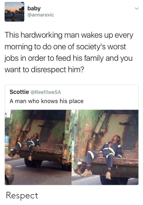 Family, Respect, and Jobs: baby  @annarexic  This hardworking man wakes up every  morning to do one of society's worst  jobs in order to feed his family and you  want to disrespect him?  Scottie @ReefilweSA  A man who knows his place Respect