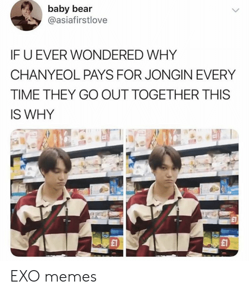 Exo Memes: baby bear  @asiafirstlove  IF U EVER WONDERED WHY  CHANYEOL PAYS FOR JONGIN EVERY  TIME THEY GO OUT TOGETHER THIS  IS WHY  £1 EXO memes