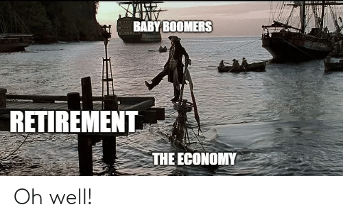 economy: BABY BOOMERS  RETIREMENT  THE ECONOMY Oh well!