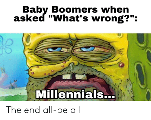 """SpongeBob, Millennials, and Baby: Baby Boomers when  asked """"What's wrong?"""":  Millennials.. The end all-be all"""