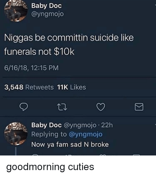 Fam, Suicide, and Dank Memes: Baby Doc  @yngmojo  Niggas be committin suicide like  funerals not $10k  6/16/18, 12:15 PM  3,548 Retweets 11K Likes  Baby Doc @yngmojo 22h  Replying to @yngmojo  Now ya fam sad N broke  OC goodmorning cuties