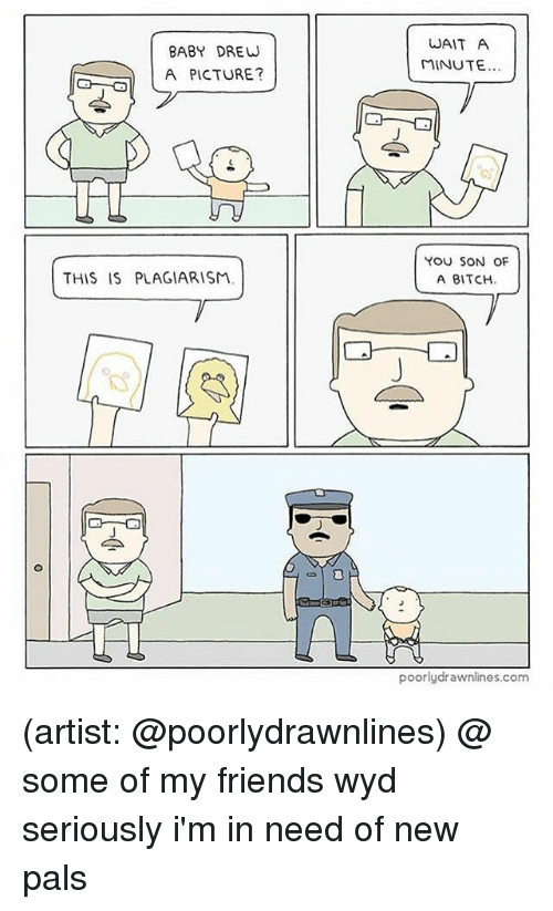 Bitch, Friends, and Memes: BABY DREW  A PICTURE?  WAIT A  MINUTE.  YoU SON OF  A BITCH.  THIS IS PLAGIARISM  poorlydrawnlines.com (artist: @poorlydrawnlines) @ some of my friends wyd seriously i'm in need of new pals