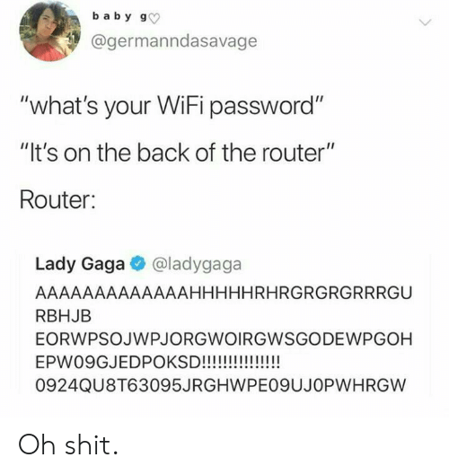 """Lady Gaga, Shit, and Router: baby g  @germanndasavage  """"what's your WiFi password""""  """"It's on the back of the router""""  Router:  Lady Gaga@ladygaga  AAAAAAAAAAAAAHHHHHRHRGRGRGRRRGU  RBHJB  EORWPSOJWPJORGWOIRGWSGODEWPGOH  !!!  EPW09GJEDPOKSD!!!!  0924QU8T63095JRGHWPE09UJOPWHRGW Oh shit."""