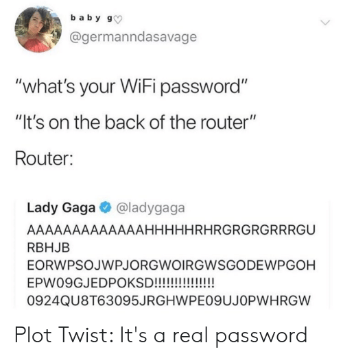 """Lady Gaga, Router, and Wifi: baby g  @germanndasavage  """"what's your WiFi password""""  """"It's on the back of the router""""  Router:  Lady Gaga @ladygaga  AAAAAAAAAAAAAHHHHHRHRGRGRGRRRGU  RBHJB  EORWPSOJWPJORGWOIRGWSGODEWPGOH  EPW09GJEDPOKSD!!!!!!!!  0924QU8T63095JRGHWPE09UJOPWH RGW Plot Twist: It's a real password"""