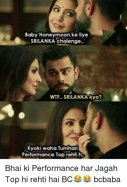 Honeymoon, Memes, and Wtf: Baby Honeymoon ke liye  SRILANKA chalenge..  WTF.. SRILANKA kyo?  Kyoki waha Tumhari  Performance Top rehti h.. Bhai ki Performance har Jagah Top hi rehti hai BC😂😂 bcbaba