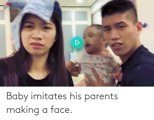 making a: Baby imitates his parents making a face.