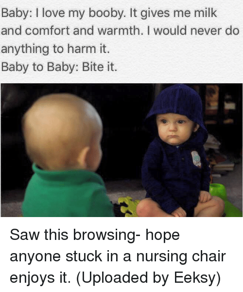 Boobis: Baby: love my booby. It gives me milk  and comfort and warmth. I would never do  anything to harm it.  Baby to Baby: Bite it. Saw this browsing- hope anyone stuck in a nursing chair enjoys it. (Uploaded by Eeksy)