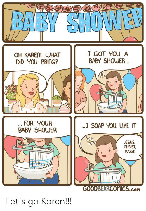 what did: BABY SHOWER  I GOT YOU A  BABY SHOWER.  OH KAREN! WHAT  DID YOU BRING?  ... FOR YOUR  BABY SHOWER  ..I SOAP YOU LIKE IT  JESUS  CHRIST,  KAREN  GOODBEARCOMICS.com Let's go Karen!!!