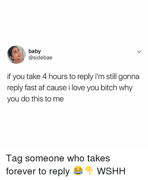 Af, Bitch, and Love: baby  @sidebae  if you take 4 hours to reply i'm still gonna  reply fast af cause i love you bitch why  you do this to me Tag someone who takes forever to reply 😂👇 WSHH