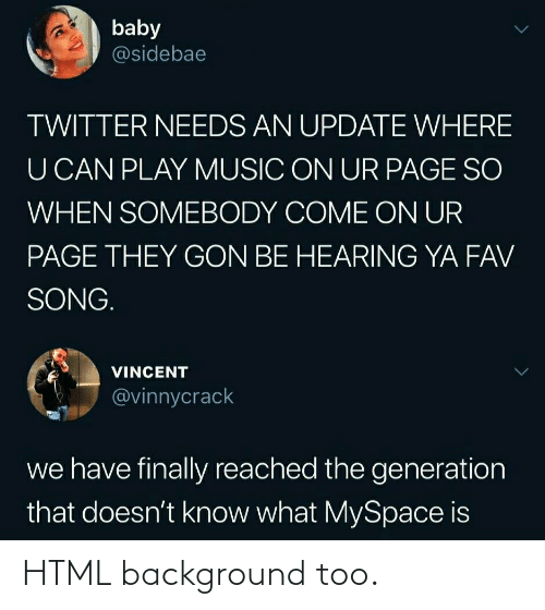 Needs: baby  @sidebae  TWITTER NEEDS AN UPDATE WHERE  U CAN PLAY MUSIC ON UR PAGE SO  WHEN SOMEBODY COME ON UR  PAGE THEY GON BE HEARING YA FAV  SONG.  VINCENT  @vinnycrack  we have finally reached the generation  that doesn't know what MySpace is HTML background too.