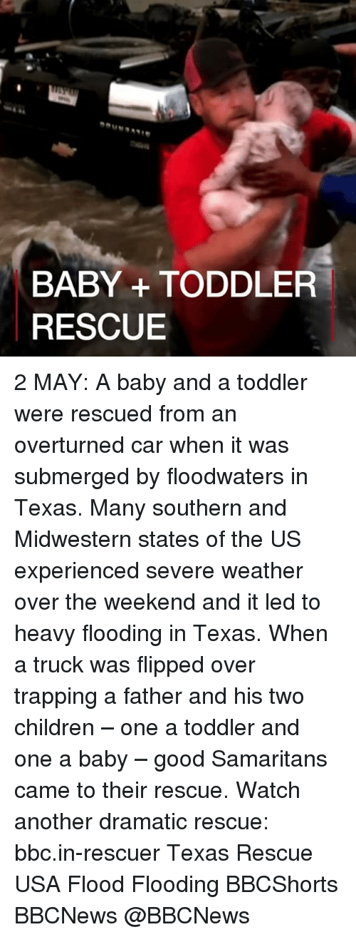 trapping: BABY TODDLER  RESCUE 2 MAY: A baby and a toddler were rescued from an overturned car when it was submerged by floodwaters in Texas. Many southern and Midwestern states of the US experienced severe weather over the weekend and it led to heavy flooding in Texas. When a truck was flipped over trapping a father and his two children – one a toddler and one a baby – good Samaritans came to their rescue. Watch another dramatic rescue: bbc.in-rescuer Texas Rescue USA Flood Flooding BBCShorts BBCNews @BBCNews