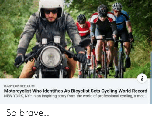 New York: BABYLONBEE.COM  Motorcyclist Who Identifies As Bicyclist Sets Cycling World Record  NEW YORK, NY-In an inspiring story from the world of professional cycling, a mot... So brave..