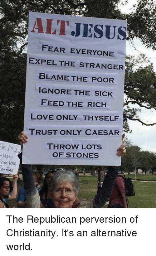 expelled: -Back  ALT JESUS  FEAR EVERYONE  EXPEL THE STRANGER  BLAME THE POOR  IGNORE THE SICK  FEED THE RICH  LOVE ONLY THY SELF  TRUST ONLY CAESAR  THROW LOTS  OF STONES The Republican perversion of Christianity.  It's an alternative world.