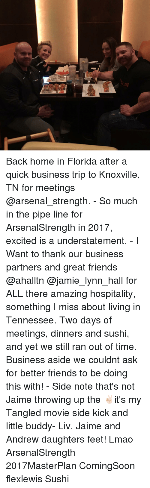 Arsenal, Memes, and Excite: Back home in Florida after a quick business trip to Knoxville, TN for meetings @arsenal_strength. - So much in the pipe line for ArsenalStrength in 2017, excited is a understatement. - I Want to thank our business partners and great friends @ahalltn @jamie_lynn_hall for ALL there amazing hospitality, something I miss about living in Tennessee. Two days of meetings, dinners and sushi, and yet we still ran out of time. Business aside we couldnt ask for better friends to be doing this with! - Side note that's not Jaime throwing up the ✌🏻it's my Tangled movie side kick and little buddy- Liv. Jaime and Andrew daughters feet! Lmao ArsenalStrength 2017MasterPlan ComingSoon flexlewis Sushi