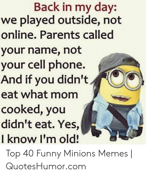 Funny, Memes, and Parents: Back in my day:  we played outside, not  online. Parents called  your name, not  your cell phone.  And if you didn't  eat what mom  cooked, you  didn't eat. Yes,  I know I'm old! Top 40 Funny Minions Memes | QuotesHumor.com