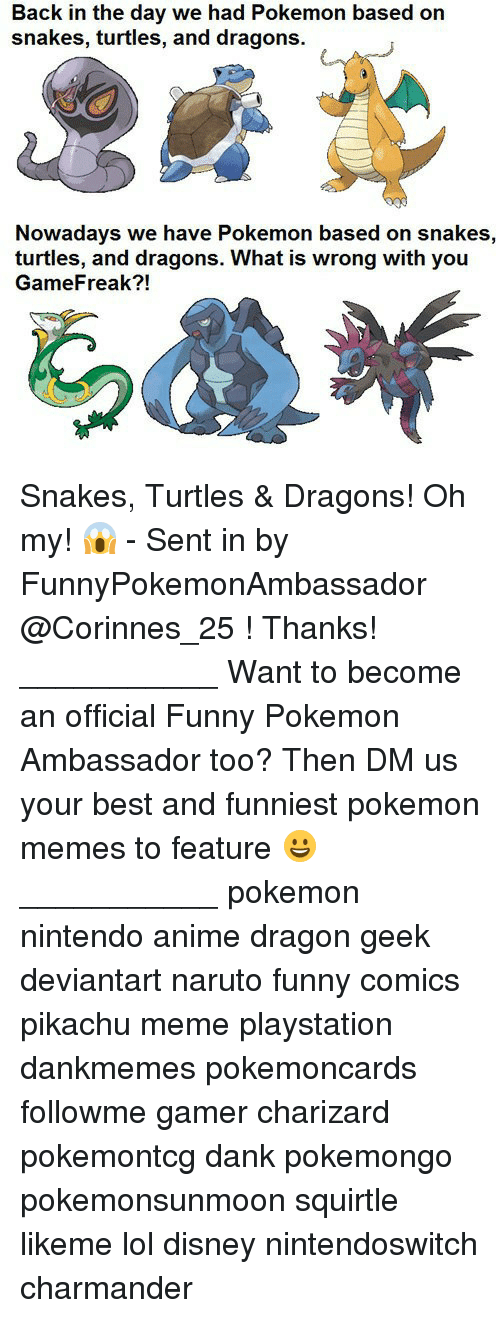Charizarding: Back in the day we had Pokemon based on  snakes, turtles, and dragons.  Nowadays we have Pokemon based on snakes,  turtles, and dragons. What is wrong with you  GameFreak?! Snakes, Turtles & Dragons! Oh my! 😱 - Sent in by FunnyPokemonAmbassador @Corinnes_25 ! Thanks! ___________ Want to become an official Funny Pokemon Ambassador too? Then DM us your best and funniest pokemon memes to feature 😀 ___________ pokemon nintendo anime dragon geek deviantart naruto funny comics pikachu meme playstation dankmemes pokemoncards followme gamer charizard pokemontcg dank pokemongo pokemonsunmoon squirtle likeme lol disney nintendoswitch charmander