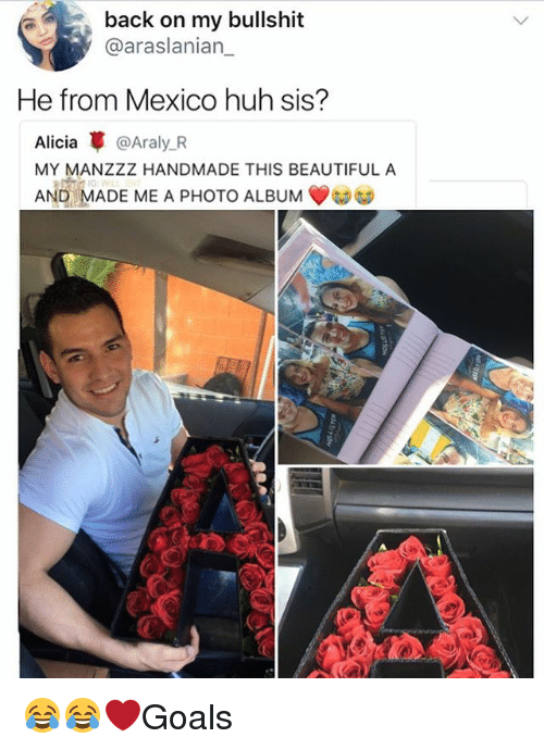 Beautiful, Huh, and Memes: back on my bullshit  @araslanian_  He from Mexico huh sis?  Alicia革@Araly.R  MY MANZZZ HANDMADE THIS BEAUTIFUL A  AND MADE ME A PHOTO ALBUM 😂😂❤️Goals
