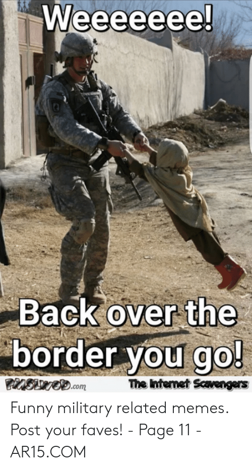 Funny Army Memes: Back over the  border you go!  The Intemet Scavengers Funny military related memes. Post your faves! - Page 11 - AR15.COM