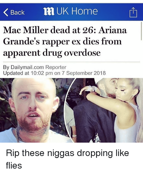 Overdose: Back RI UK Home  Mac Miller dead at 26: Ariana  Grande's rapper ex dies from  apparent drug overdose  By Dailymail.com Reporter  Updated at 10:02 pm on 7 September 2018 Rip these niggas dropping like flies