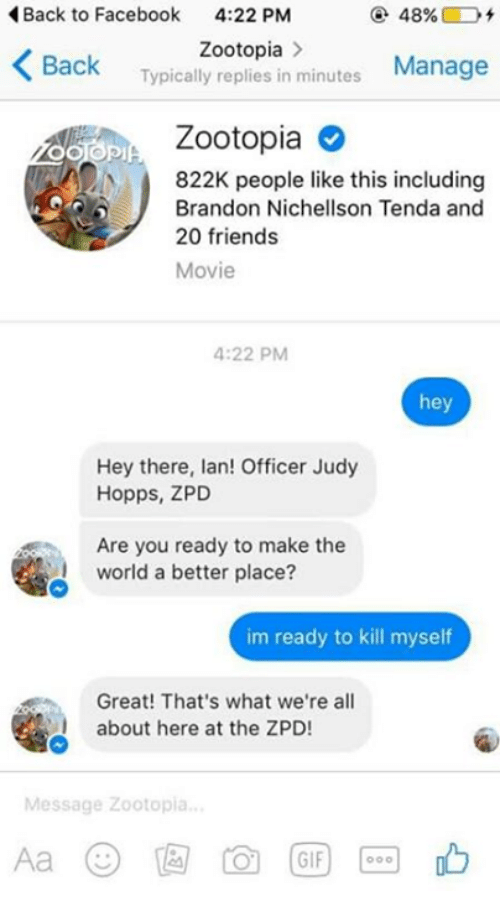 Im Ready To Kill Myself: Back to Facebook  4:22 PM  48%.  K Zootopia  minutes  Manage  Back  Typically replies in Zootopia  822K people like this including  J Brandon Nichellson Tenda and  20 friends  Movie  4:22 PM  hey  Hey there, lan! Officer Judy  Hopps, ZPD  Are you ready to make the  world a better place?  im ready to kill myself  Great! That's what we're all  about here at the ZPD!  Message Zootopia  GIF