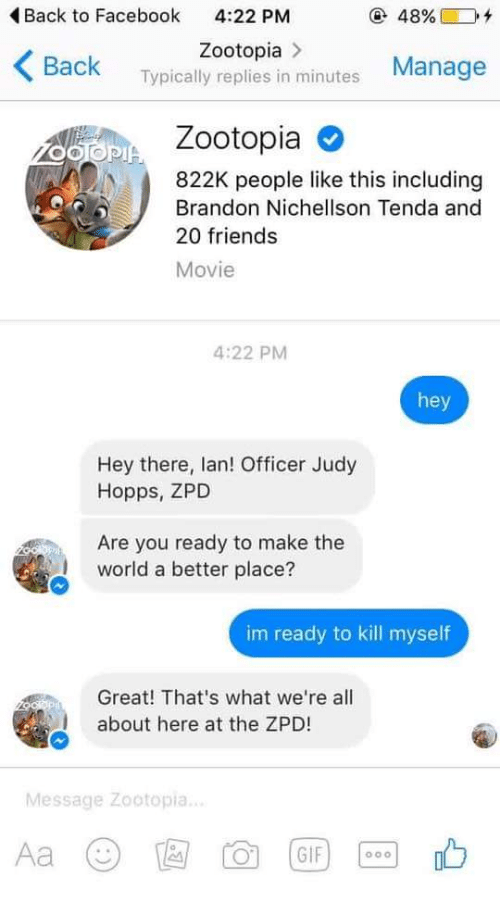 Im Ready To Kill Myself: Back to Facebook  4:22 PM  @ 48%)  +  Zootopia>  Back Typically replies in minutes Manage  Zootopia O  822K people like this including  Brandon Nichellson Tenda and  20 friends  Movie  4:22 PM  hey  Hey there, lan! Officer Judy  Hopps, ZPD  Are you ready to make the  world a better place?  im ready to kill myself  Great! That's what we're all  about here at the ZPD!  Message Zootopia.