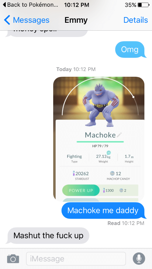 Candy, Omg, and Pokemon: Back to Pokémon... 10:12 PM  35%  Details  Messages  Emmy  Omg  Today 10:12 PM  Machoke  HP 79/79  27.13kg  Fighting  1.7m  Туре  Weight  Height  20262  12  STARDUST  MACHOP CANDY  1300  POWER UP  2  Machoke me  daddy  Read 10:12 PM  Mashut the fuck up  iMessage