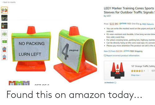 """Amazon, Sports, and Traffic: ( Back to results  LEEY Marker Training Cones Sports  Sleeves for Outdoor Traffic Signals  by LEEY  Price: $22.99 vprime FREE One-Day & FREE Returns  You can write the marked word on the paper,and put tl  noticed.  • It's wear-resistant and durable, it has long service time  hot, cold, crack-free.  • For urban crossing lanes, parking lots, highway mainte  • Can be directly hang on the cone road sign, it's conveni  • Please pay more attention:The product we sell is the co  NO PACKING  playgroup  New (1) from $22.99 vprime FREE Shipping  LURN LEFT  Q Report incorrect product information.  18"""" Orange Traffic Safety  $23  Shop now>  Ad feedback Found this on amazon today..."""