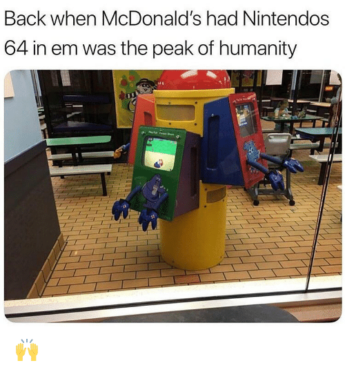 McDonalds, Memes, and Humanity: Back when McDonald's had Nintendos  64 in em was the peak of humanity 🙌