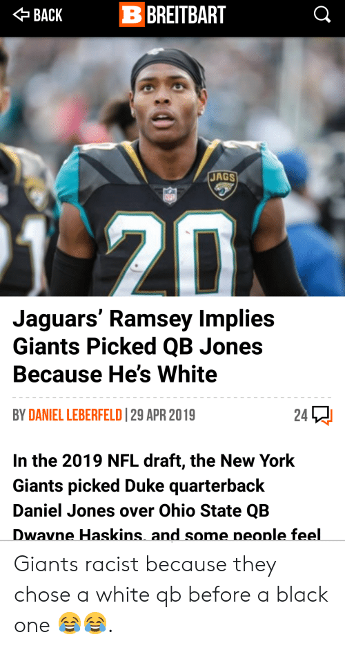 New York, New York Giants, and Nfl: BACKB BREITBART  JAGS  20  Jaguars' Ramsey Implies  Giants Picked QB Jones  Because He's White  BY DANIEL LEBERFELD 29 APR 2019  24  In the 2019 NFL draft, the New York  Giants picked Duke quarterback  Daniel Jones over Ohio State QB  Dwavne Haskins and some neonle feel Giants racist because they chose a white qb before a black one 😂😂.