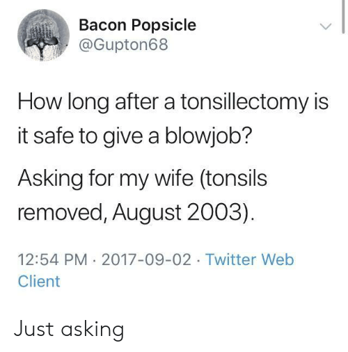 popsicle: Bacon Popsicle  @Gupton68  How long after a tonsillectomy is  it safe to give a blowjob?  Asking for my wife (tonsils  removed, August 2003)  12:54 PM 2017-09-02 Twitter Web  Client Just asking