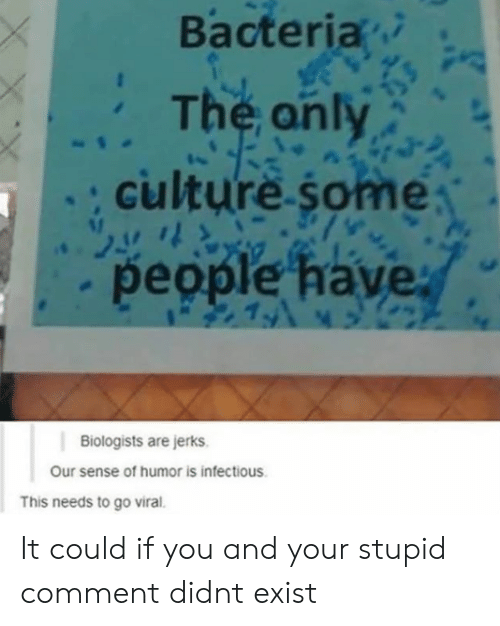 Culture, Bacteria, and You: Bacteria  The anly  culture some  people have  1  Biologists are jerks.  Our sense of humor is infectious  This needs to go viral. It could if you and your stupid comment didnt exist