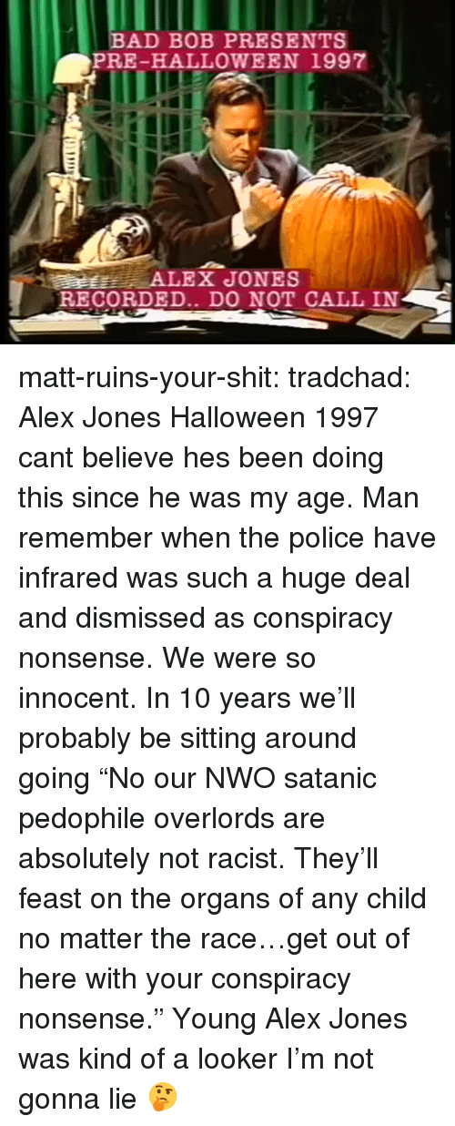 "get-out-of-here: BAD BOB PRESENTS  PRE-HALLOWEEN 1997  RECORDED.. DO NOT CALL IN matt-ruins-your-shit:  tradchad: Alex Jones Halloween 1997 cant believe hes been doing this since he was my age. Man remember when the police have infrared was such a huge deal and dismissed as conspiracy nonsense. We were so innocent. In 10 years we'll probably be sitting around going ""No our NWO satanic pedophile overlords are absolutely not racist. They'll feast on the organs of any child no matter the race…get out of here with your conspiracy nonsense.""  Young Alex Jones was kind of a looker I'm not gonna lie 🤔"