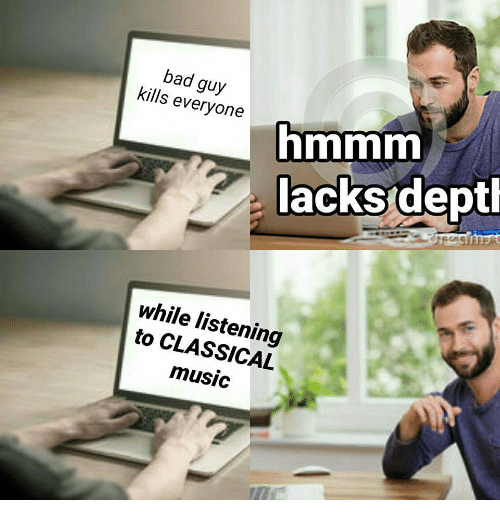 Classical Music.: bad guy  kills everyone  hmmm  lacksdept  while listening  to CLASSICAL  music